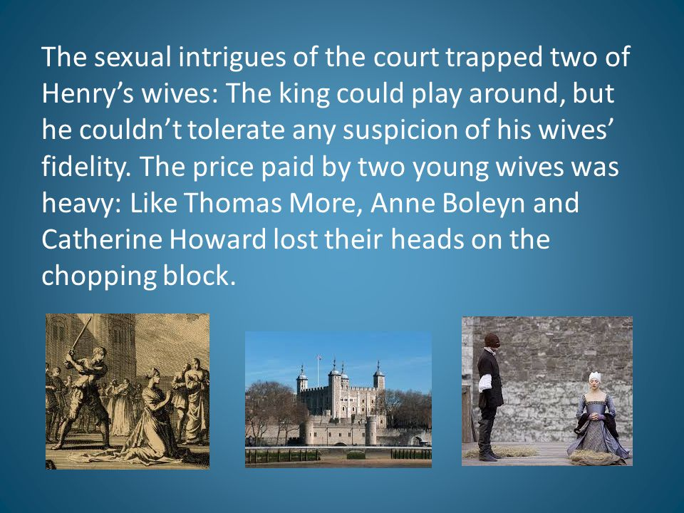The sexual intrigues of the court trapped two of Henry's wives: The king could play around, but he couldn't tolerate any suspicion of his wives' fidel
