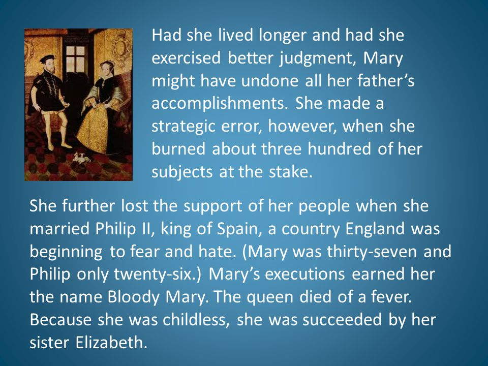 She further lost the support of her people when she married Philip II, king of Spain, a country England was beginning to fear and hate. (Mary was thir