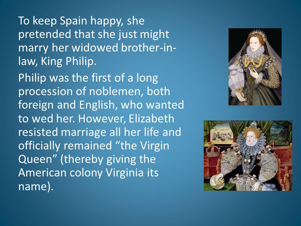 To keep Spain happy, she pretended that she just might marry her widowed brother-in- law, King Philip. Philip was the first of a long procession of no