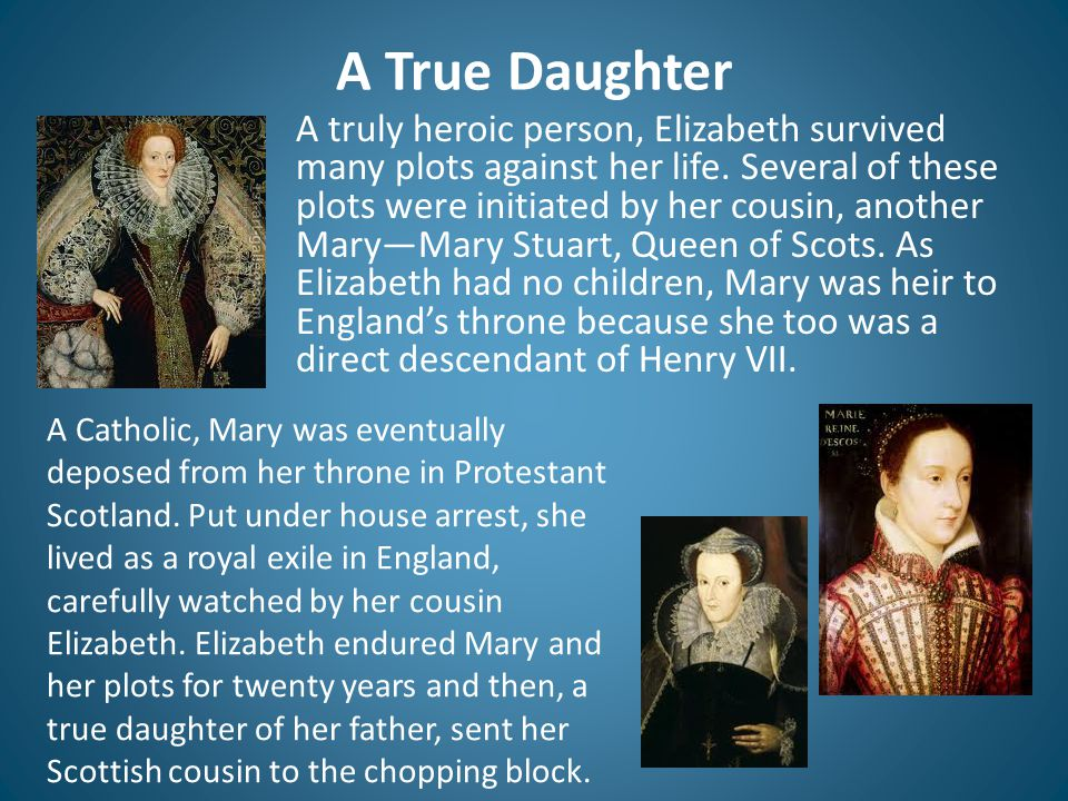 A True Daughter A truly heroic person, Elizabeth survived many plots against her life. Several of these plots were initiated by her cousin, another Ma