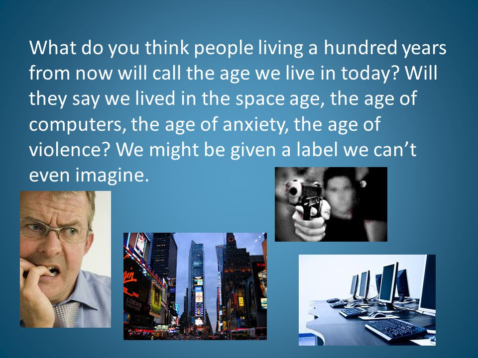 What do you think people living a hundred years from now will call the age we live in today? Will they say we lived in the space age, the age of compu