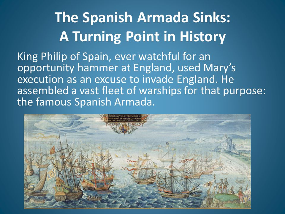 The Spanish Armada Sinks: A Turning Point in History King Philip of Spain, ever watchful for an opportunity hammer at England, used Mary's execution a