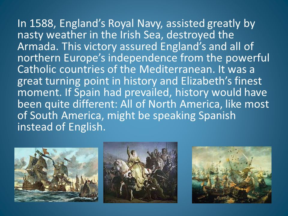 In 1588, England's Royal Navy, assisted greatly by nasty weather in the Irish Sea, destroyed the Armada. This victory assured England's and all of nor
