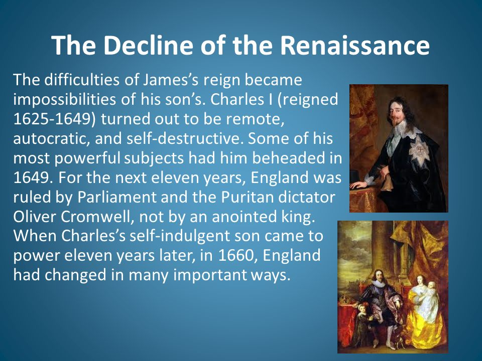 The Decline of the Renaissance The difficulties of James's reign became impossibilities of his son's. Charles I (reigned 1625-1649) turned out to be r