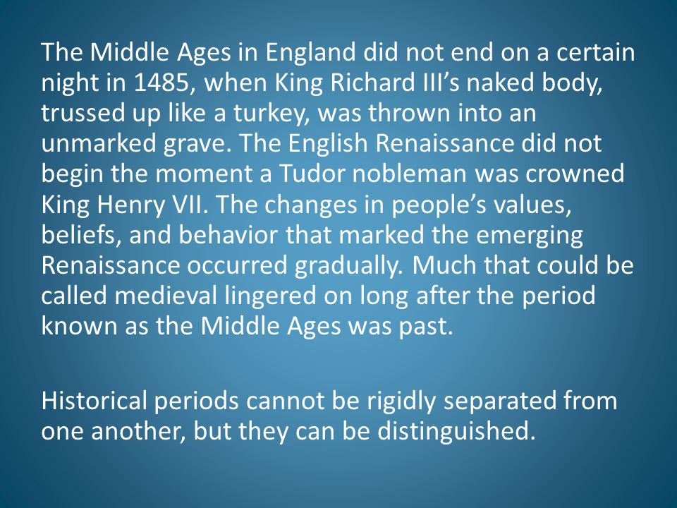 The Middle Ages in England did not end on a certain night in 1485, when King Richard III's naked body, trussed up like a turkey, was thrown into an un