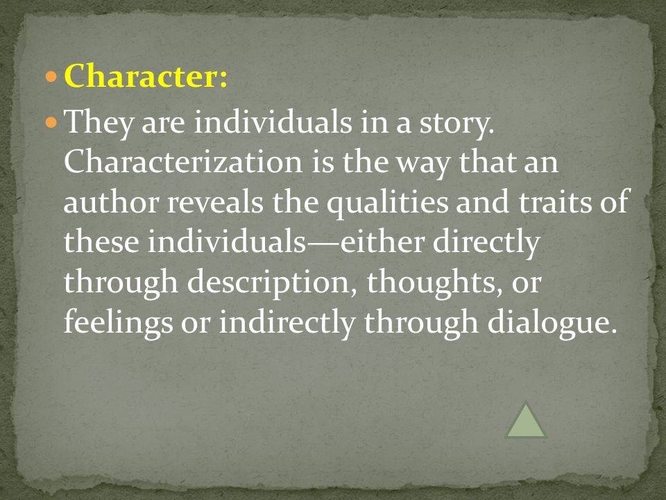 Character: They are individuals in a story. Characterization is the way that an author reveals the qualities and traits of these individuals—either di
