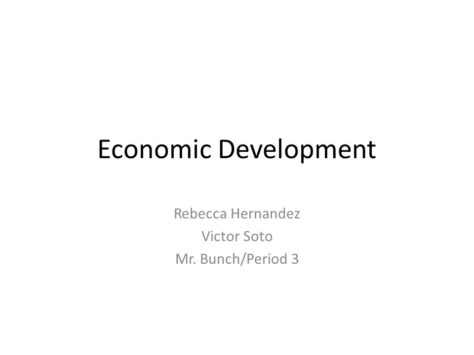 Economic Development Rebecca Hernandez Victor Soto Mr. Bunch/Period 3