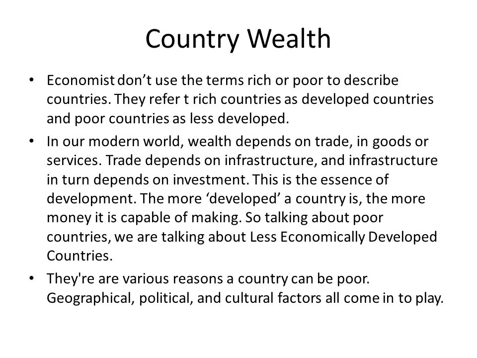 Country Wealth Economist don't use the terms rich or poor to describe countries. They refer t rich countries as developed countries and poor countries
