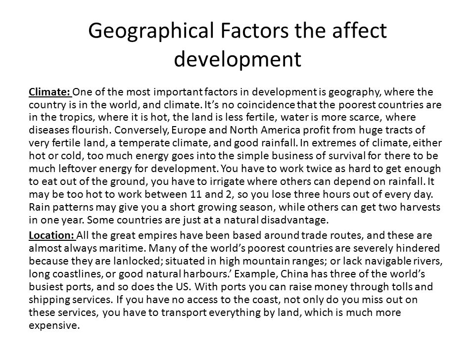 Geographical Factors the affect development Climate: One of the most important factors in development is geography, where the country is in the world, and climate.