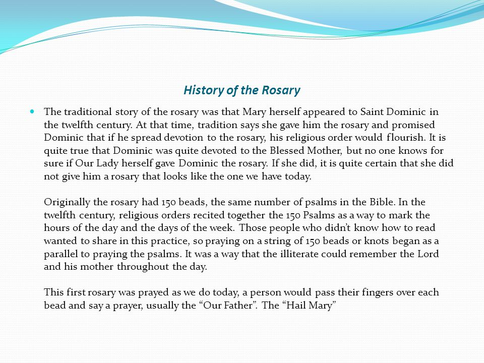 History of the Rosary The traditional story of the rosary was that Mary herself appeared to Saint Dominic in the twelfth century.