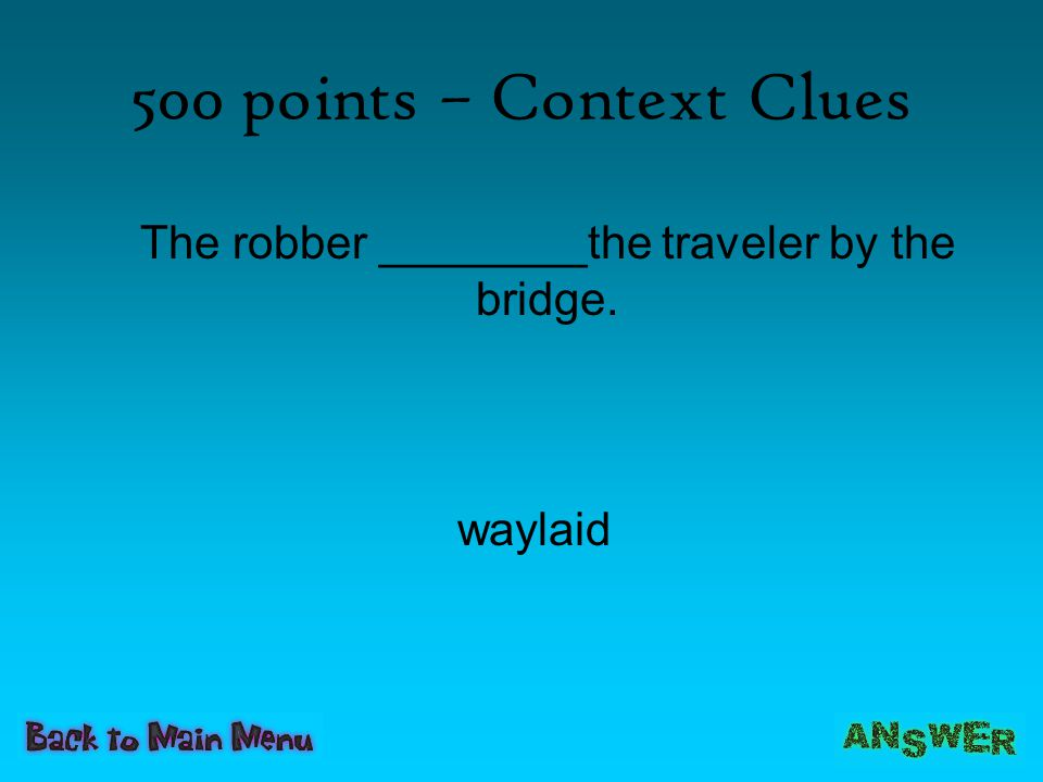 500 points – Context Clues The robber ________the traveler by the bridge. waylaid