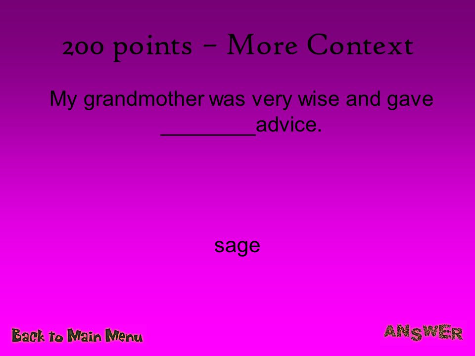 200 points – More Context My grandmother was very wise and gave ________advice. sage