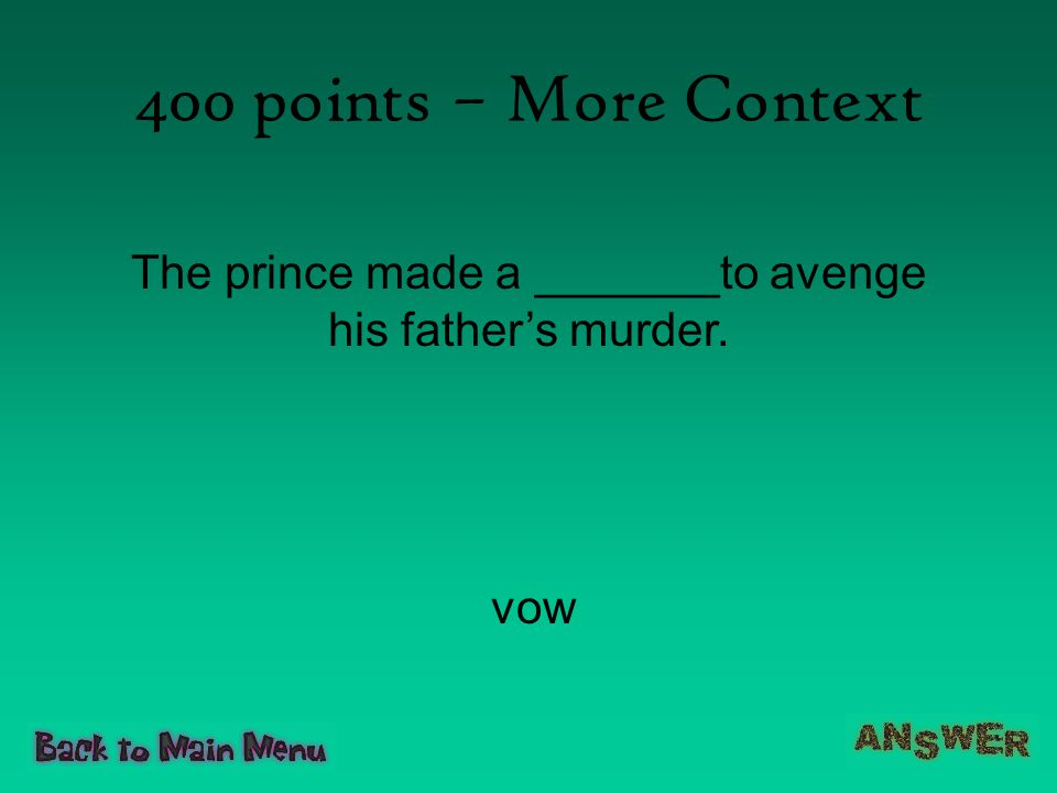 400 points – More Context The prince made a _______to avenge his father's murder. vow