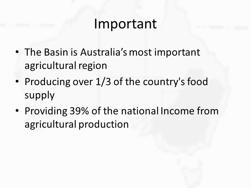 Important The Basin is Australia's most important agricultural region Producing over 1/3 of the country's food supply Providing 39% of the national In