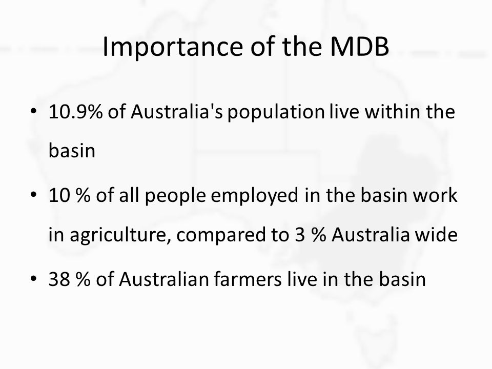 Importance of the MDB 10.9% of Australia's population live within the basin 10 % of all people employed in the basin work in agriculture, compared to