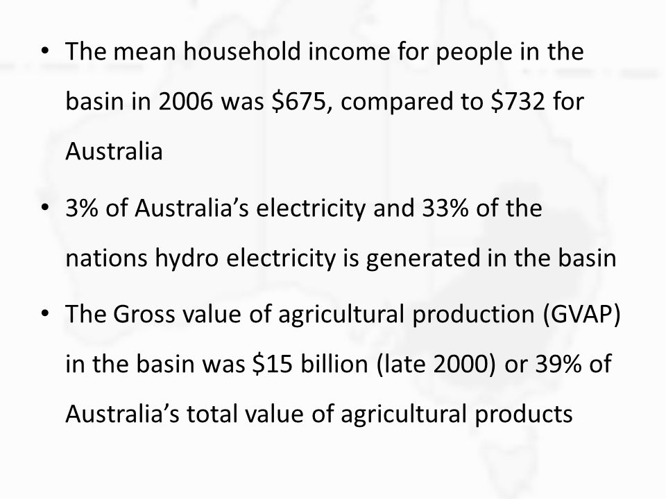 The mean household income for people in the basin in 2006 was $675, compared to $732 for Australia 3% of Australia's electricity and 33% of the nations hydro electricity is generated in the basin The Gross value of agricultural production (GVAP) in the basin was $15 billion (late 2000) or 39% of Australia's total value of agricultural products