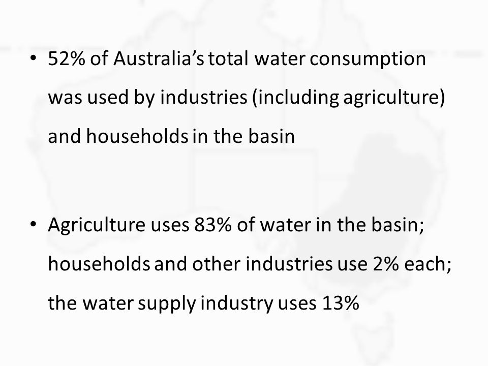 52% of Australia's total water consumption was used by industries (including agriculture) and households in the basin Agriculture uses 83% of water in the basin; households and other industries use 2% each; the water supply industry uses 13%