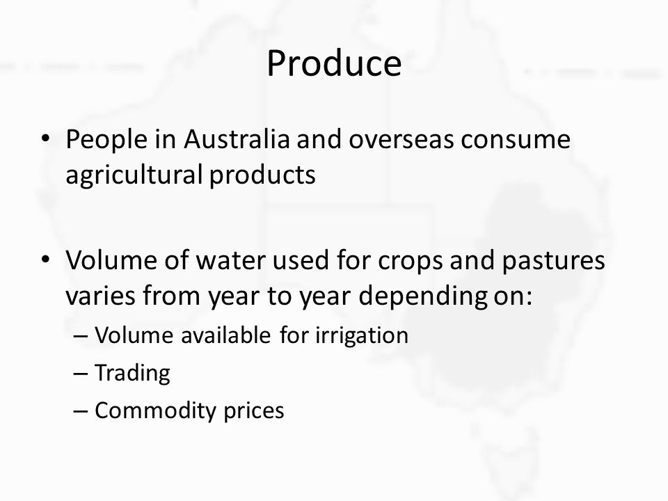 Produce People in Australia and overseas consume agricultural products Volume of water used for crops and pastures varies from year to year depending on: – Volume available for irrigation – Trading – Commodity prices