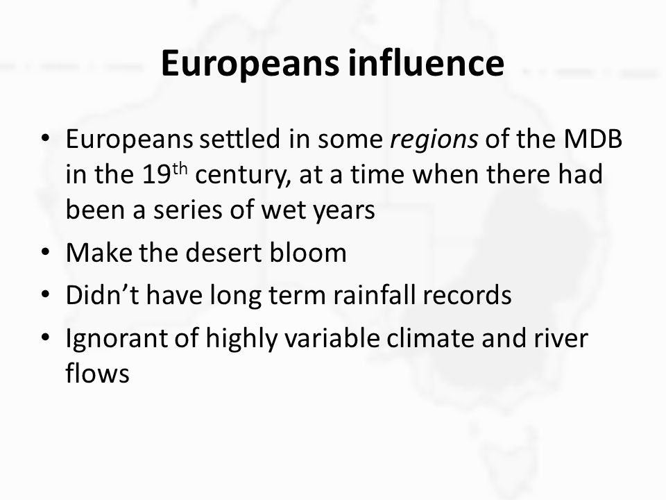 Europeans influence Europeans settled in some regions of the MDB in the 19 th century, at a time when there had been a series of wet years Make the desert bloom Didn't have long term rainfall records Ignorant of highly variable climate and river flows