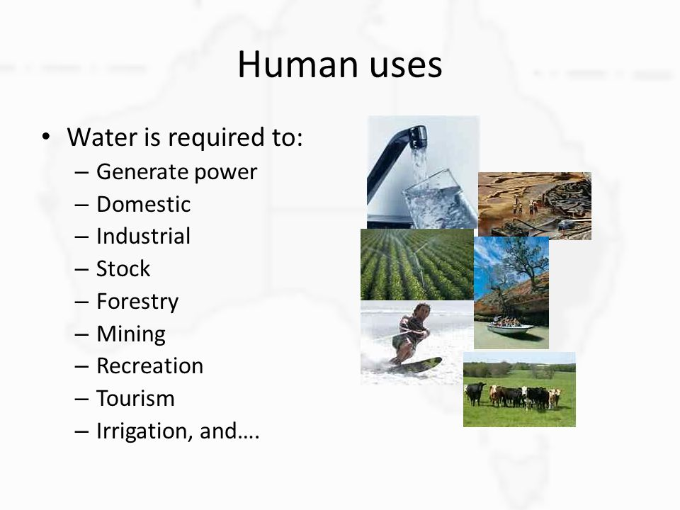 Human uses Water is required to: – Generate power – Domestic – Industrial – Stock – Forestry – Mining – Recreation – Tourism – Irrigation, and….