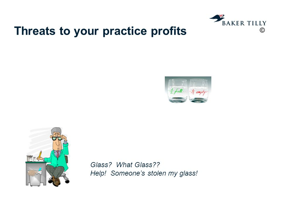 Threats to your practice profits Glass What Glass Help! Someone's stolen my glass!