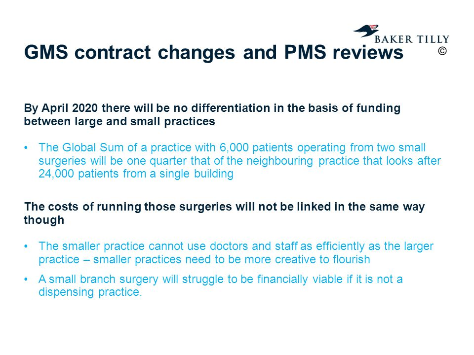 GMS contract changes and PMS reviews By April 2020 there will be no differentiation in the basis of funding between large and small practices The Global Sum of a practice with 6,000 patients operating from two small surgeries will be one quarter that of the neighbouring practice that looks after 24,000 patients from a single building The costs of running those surgeries will not be linked in the same way though The smaller practice cannot use doctors and staff as efficiently as the larger practice – smaller practices need to be more creative to flourish A small branch surgery will struggle to be financially viable if it is not a dispensing practice.