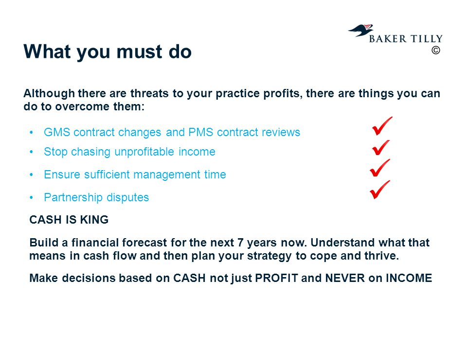 What you must do Although there are threats to your practice profits, there are things you can do to overcome them: GMS contract changes and PMS contract reviews Stop chasing unprofitable income Ensure sufficient management time Partnership disputes CASH IS KING Build a financial forecast for the next 7 years now.