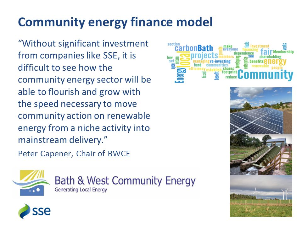 Without significant investment from companies like SSE, it is difficult to see how the community energy sector will be able to flourish and grow with the speed necessary to move community action on renewable energy from a niche activity into mainstream delivery. Peter Capener, Chair of BWCE Community energy finance model 4