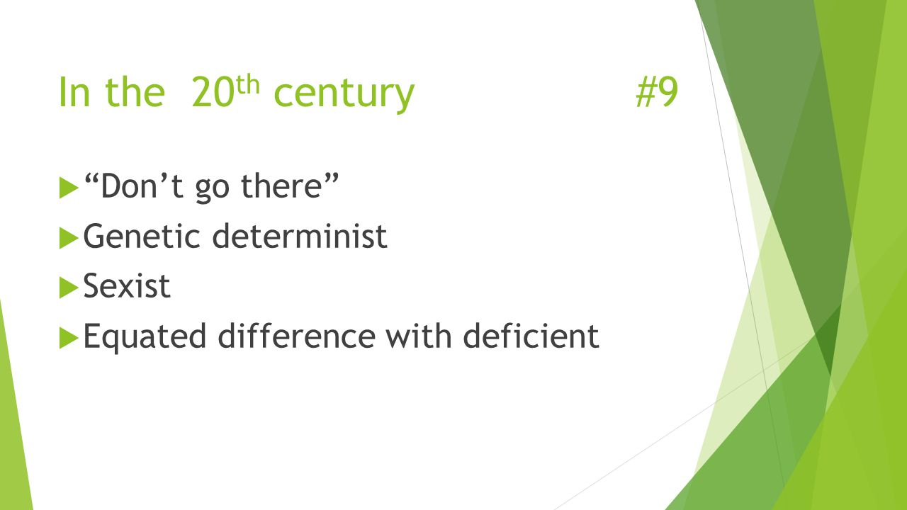 In the 20 th century#9  Don't go there  Genetic determinist  Sexist  Equated difference with deficient
