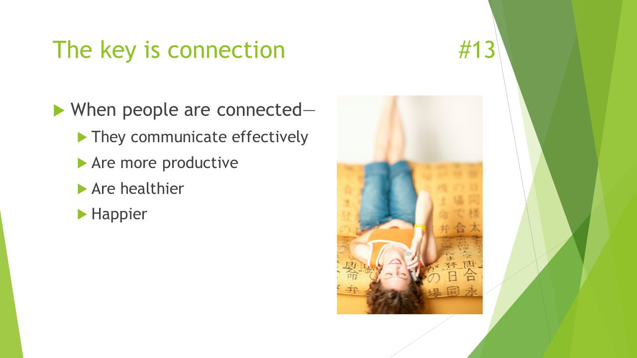 The key is connection#13  When people are connected—  They communicate effectively  Are more productive  Are healthier  Happier