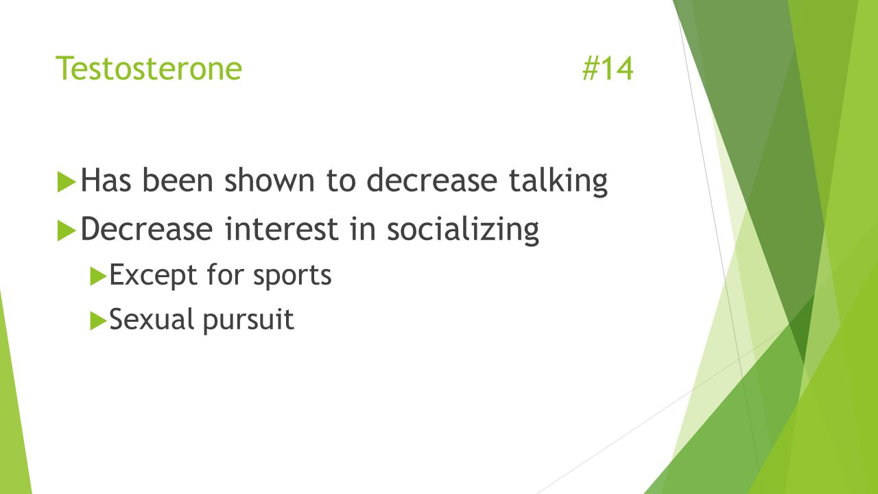 Testosterone #14  Has been shown to decrease talking  Decrease interest in socializing  Except for sports  Sexual pursuit