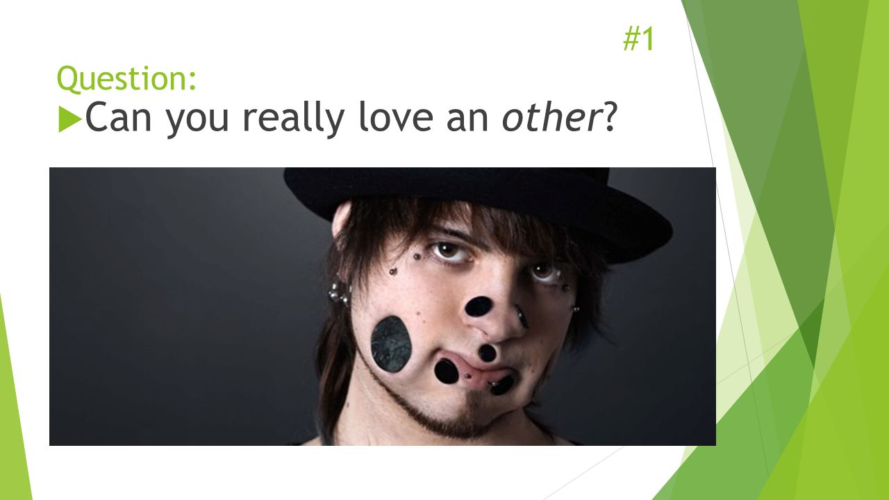 #1 Question:  Can you really love an other?