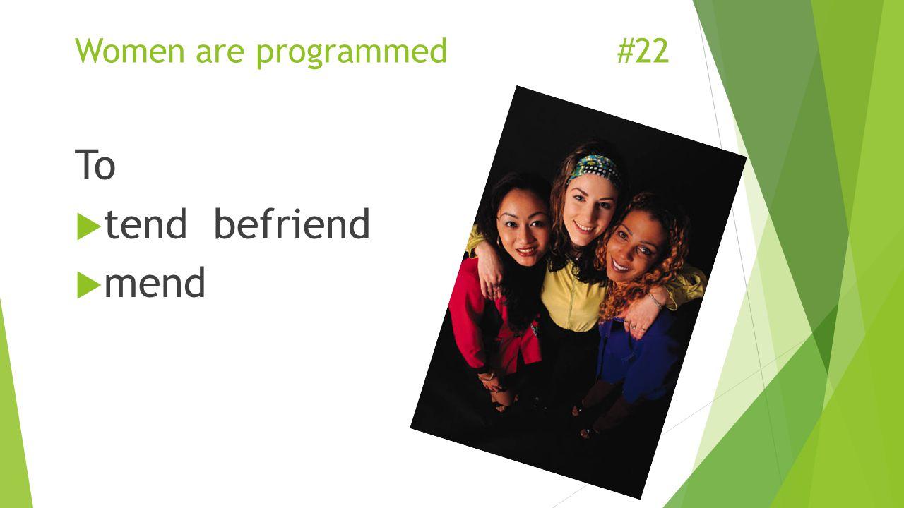 Women are programmed#22 To  tend befriend  mend