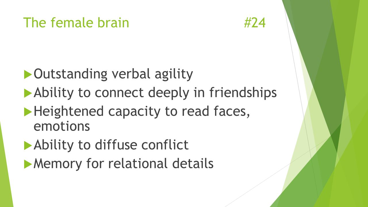 The female brain#24  Outstanding verbal agility  Ability to connect deeply in friendships  Heightened capacity to read faces, emotions  Ability to diffuse conflict  Memory for relational details
