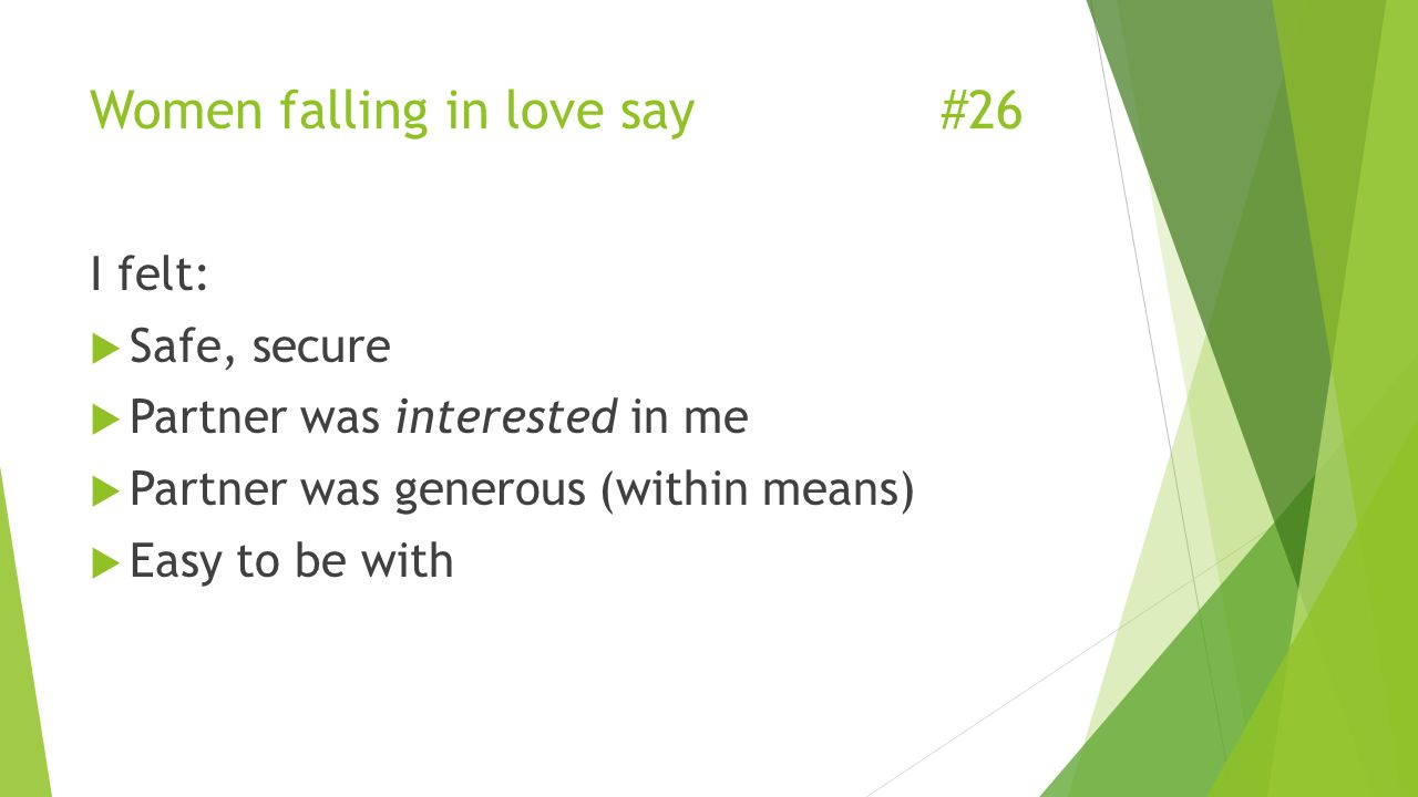 Women falling in love say#26 I felt:  Safe, secure  Partner was interested in me  Partner was generous (within means)  Easy to be with