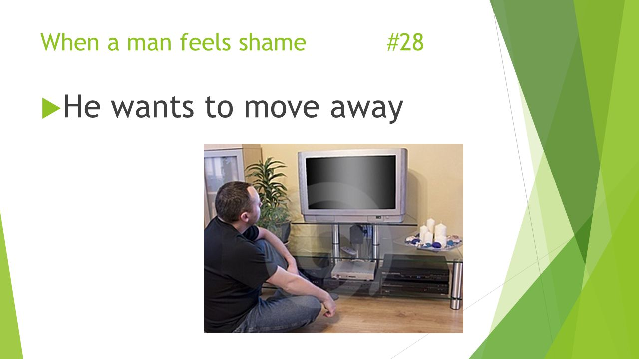 When a man feels shame #28  He wants to move away