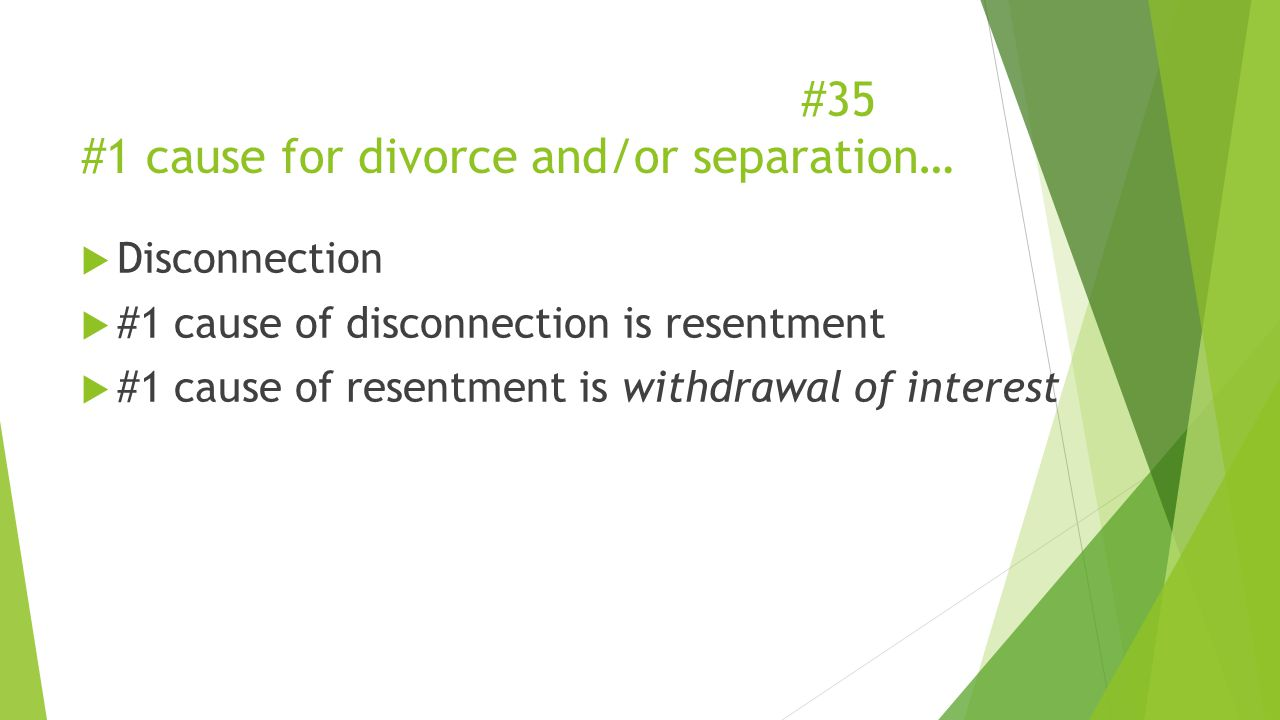 #35 #1 cause for divorce and/or separation…  Disconnection  #1 cause of disconnection is resentment  #1 cause of resentment is withdrawal of interest