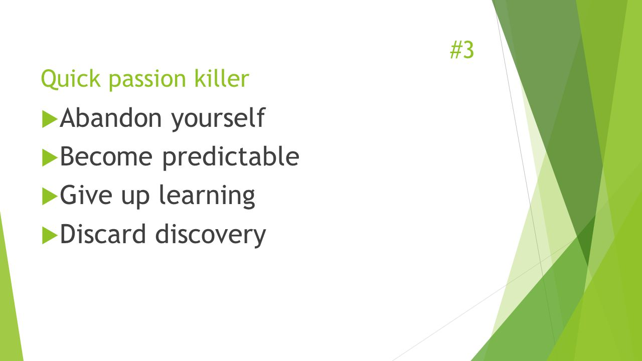 #3 Quick passion killer  Abandon yourself  Become predictable  Give up learning  Discard discovery