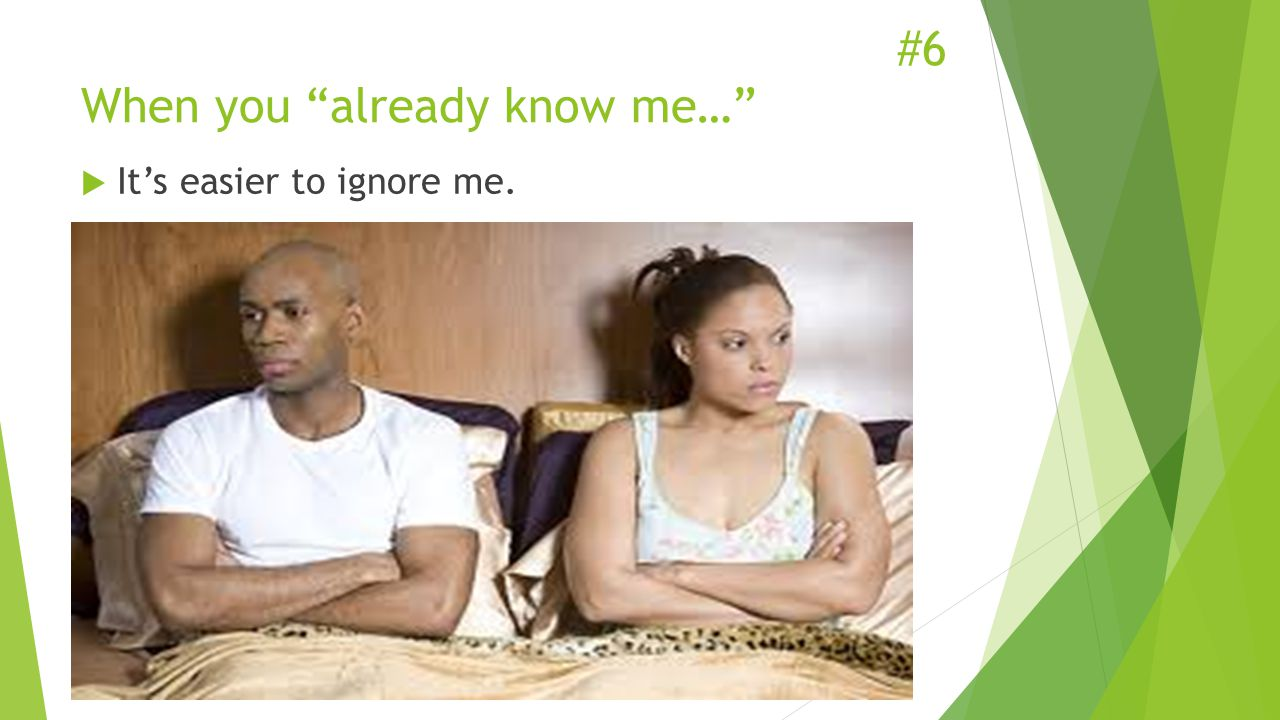 #6 When you already know me…  It's easier to ignore me.