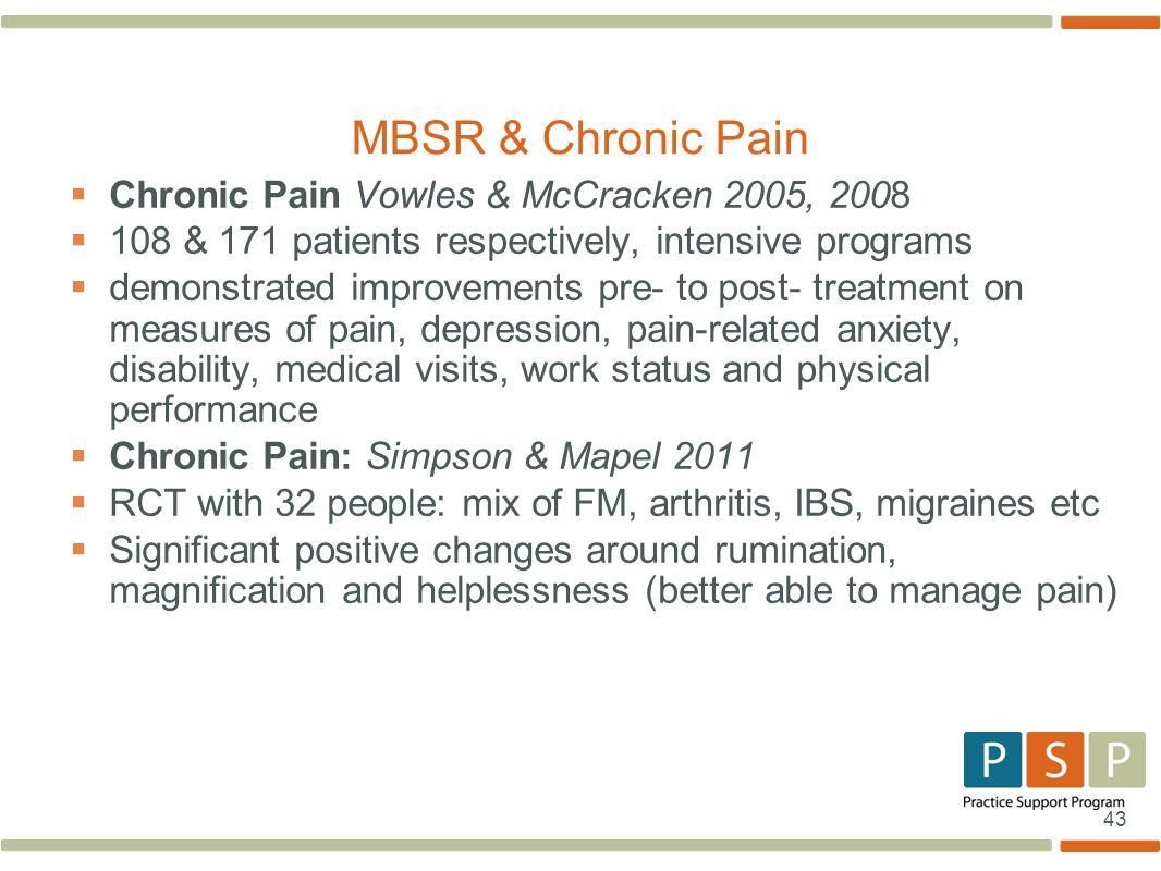 43  Chronic Pain Vowles & McCracken 2005, 2008  108 & 171 patients respectively, intensive programs  demonstrated improvements pre- to post- treatment on measures of pain, depression, pain-related anxiety, disability, medical visits, work status and physical performance  Chronic Pain: Simpson & Mapel 2011  RCT with 32 people: mix of FM, arthritis, IBS, migraines etc  Significant positive changes around rumination, magnification and helplessness (better able to manage pain) MBSR & Chronic Pain