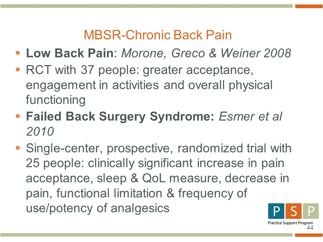 44  Low Back Pain: Morone, Greco & Weiner 2008  RCT with 37 people: greater acceptance, engagement in activities and overall physical functioning  Failed Back Surgery Syndrome: Esmer et al 2010  Single-center, prospective, randomized trial with 25 people: clinically significant increase in pain acceptance, sleep & QoL measure, decrease in pain, functional limitation & frequency of use/potency of analgesics MBSR-Chronic Back Pain