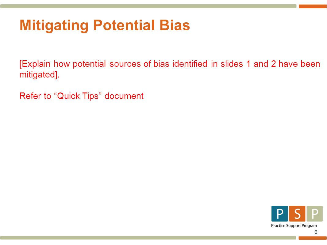 6 Mitigating Potential Bias [Explain how potential sources of bias identified in slides 1 and 2 have been mitigated].