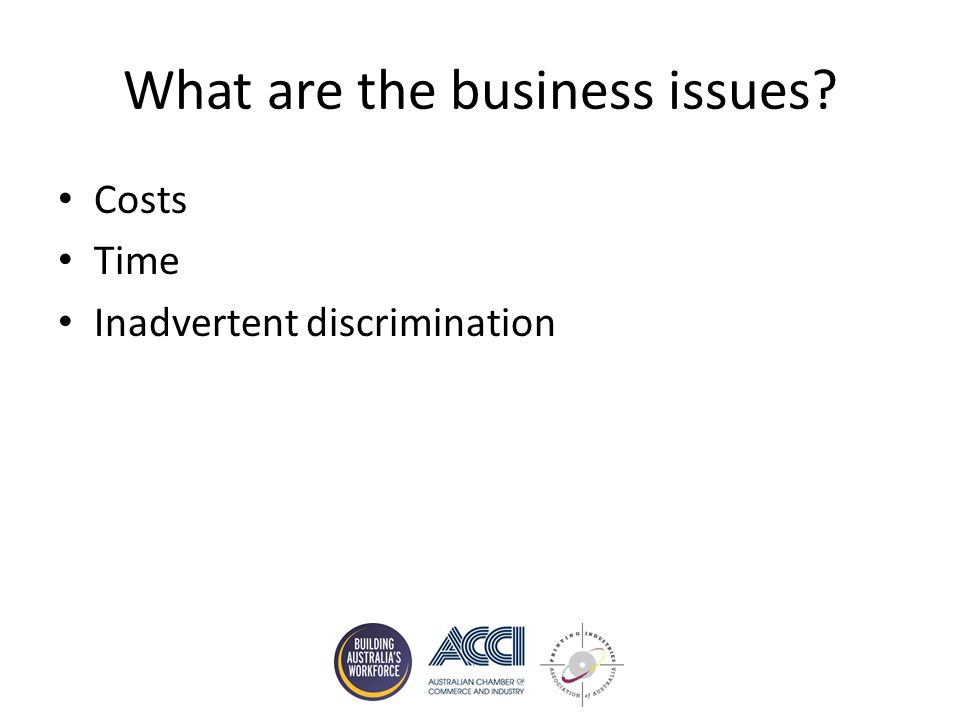 What are the business issues Costs Time Inadvertent discrimination