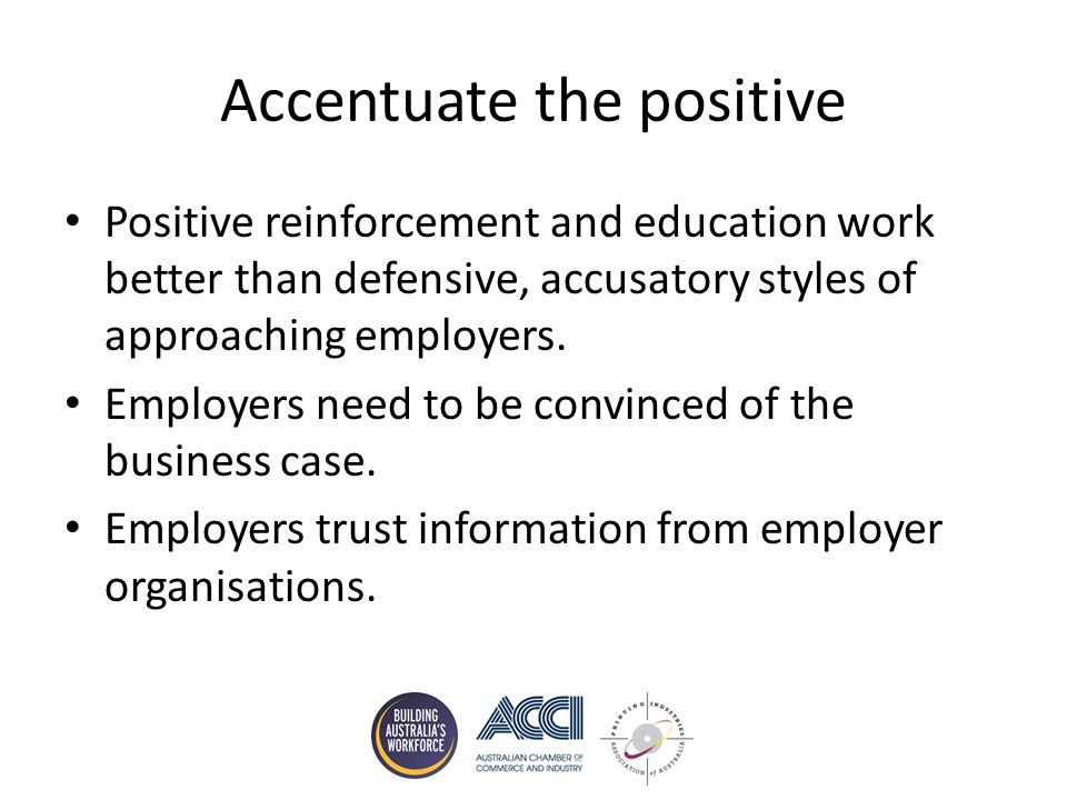 Accentuate the positive Positive reinforcement and education work better than defensive, accusatory styles of approaching employers.
