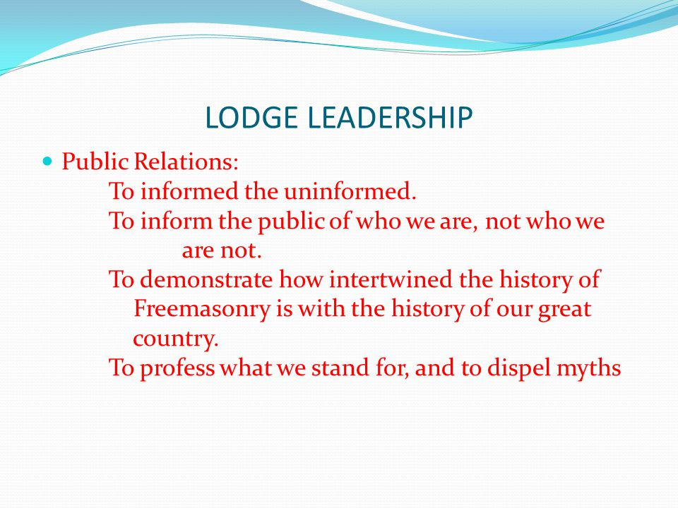 LODGE LEADERSHIP Public Relations: To informed the uninformed. To inform the public of who we are, not who we are not. To demonstrate how intertwined