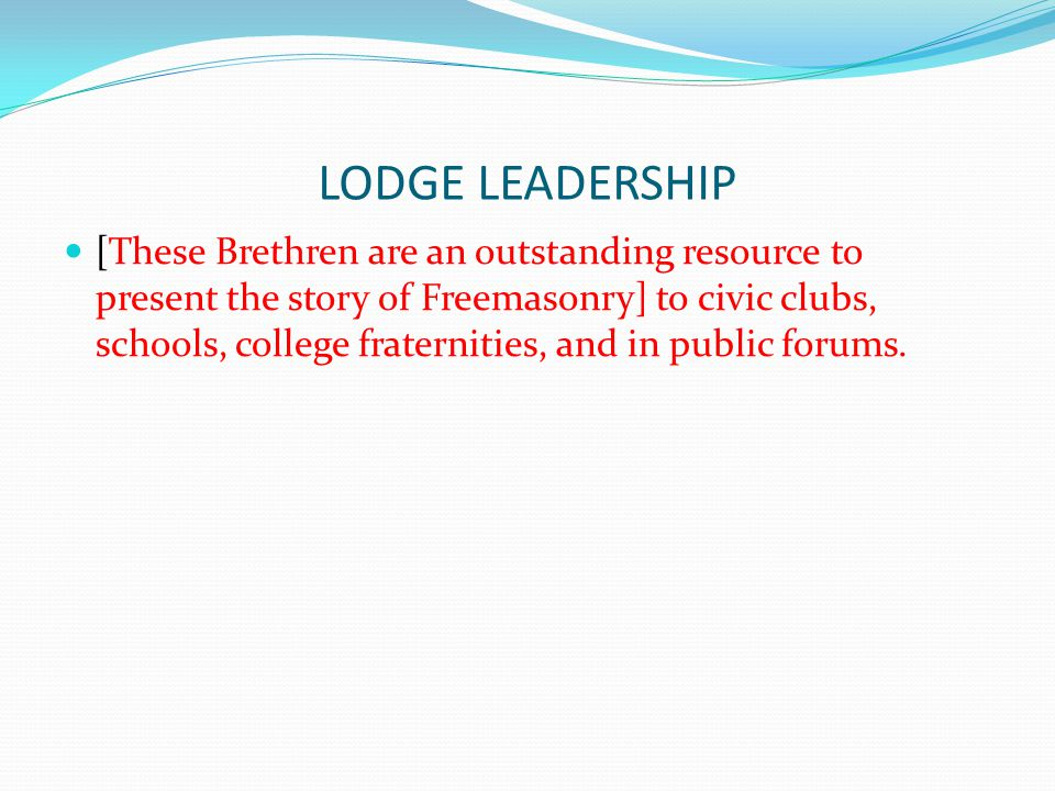 LODGE LEADERSHIP [These Brethren are an outstanding resource to present the story of Freemasonry] to civic clubs, schools, college fraternities, and i