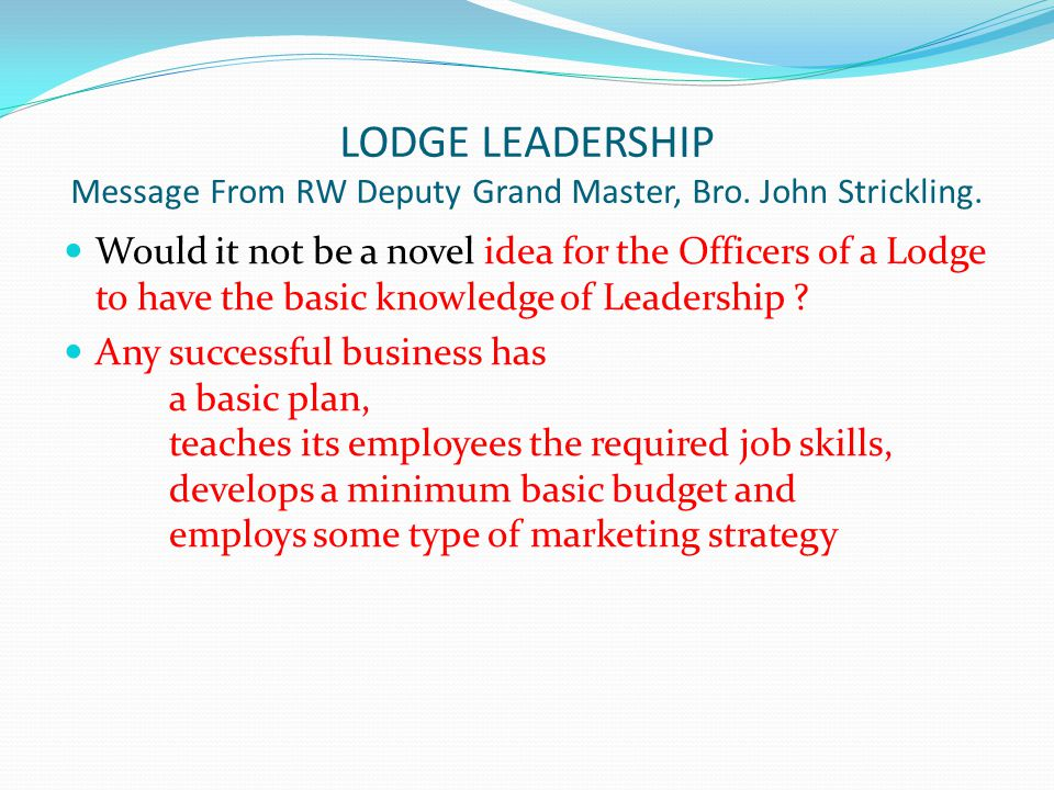 LODGE LEADERSHIP Message From RW Deputy Grand Master, Bro. John Strickling. Would it not be a novel idea for the Officers of a Lodge to have the basic