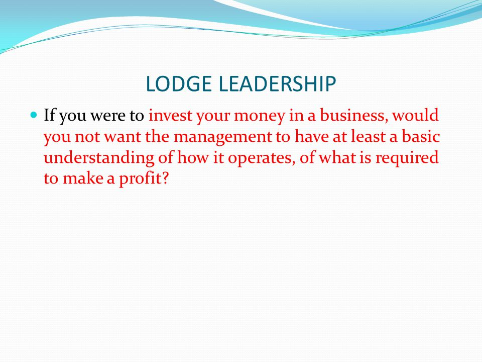 LODGE LEADERSHIP If you were to invest your money in a business, would you not want the management to have at least a basic understanding of how it op