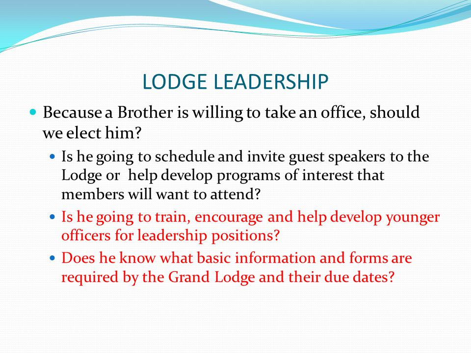 LODGE LEADERSHIP Because a Brother is willing to take an office, should we elect him? Is he going to schedule and invite guest speakers to the Lodge o