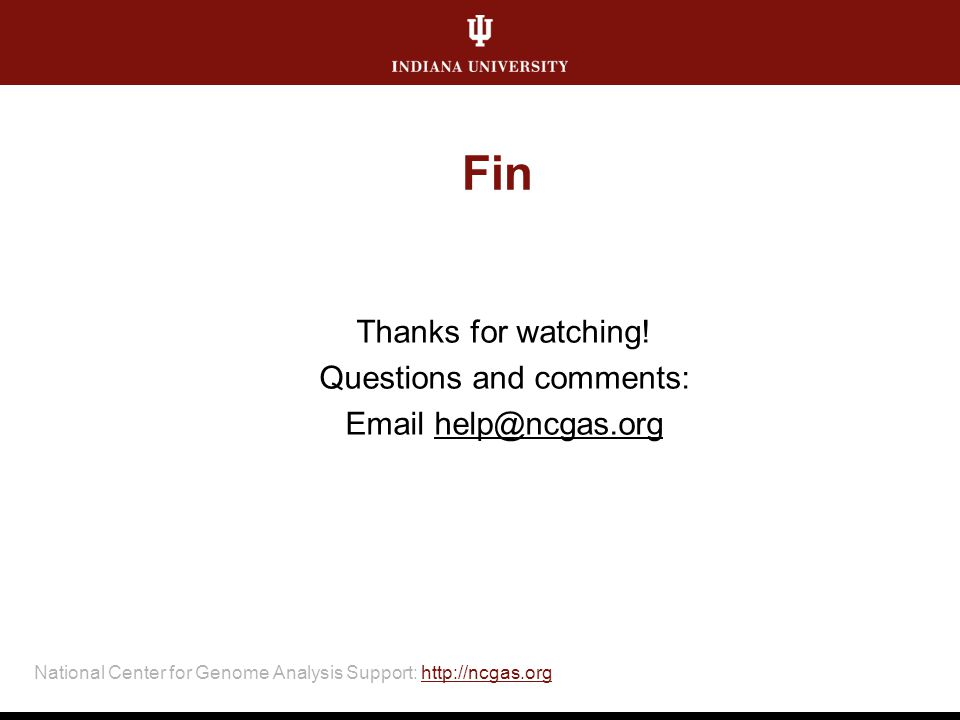 National Center for Genome Analysis Support: http://ncgas.orghttp://ncgas.org Fin Thanks for watching! Questions and comments: Email help@ncgas.org